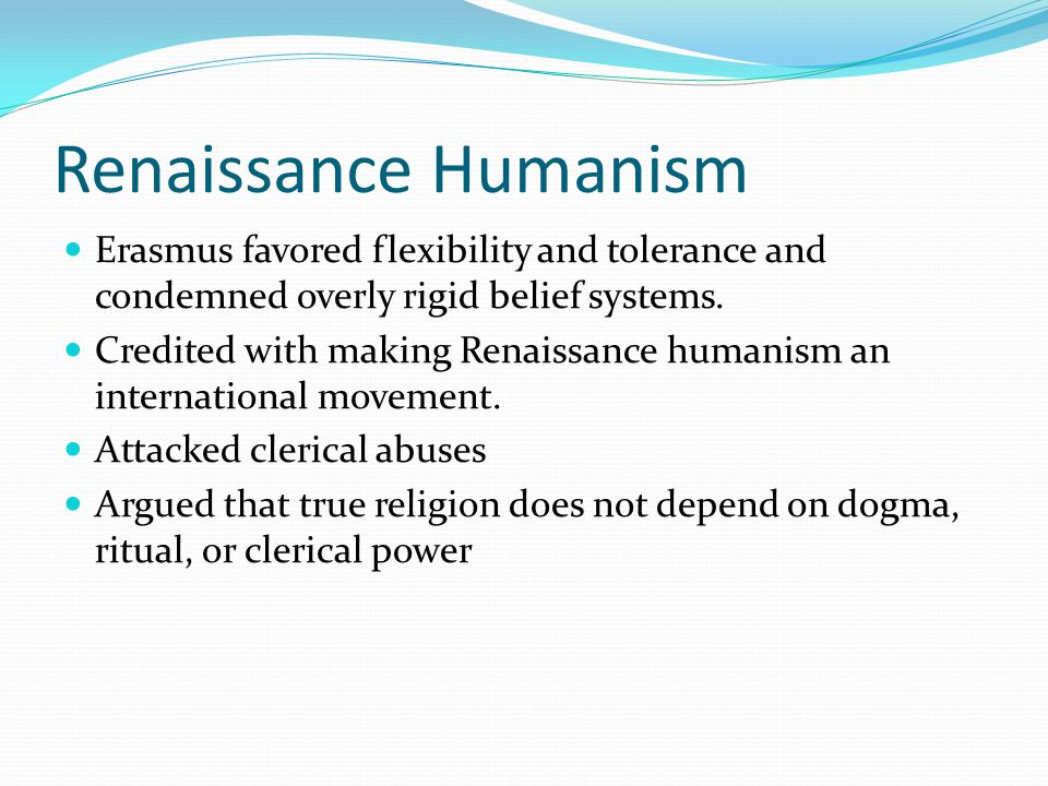 Renaissance Humanism Erasmus favored flexibility and tolerance and condemned overly rigid belief systems.
