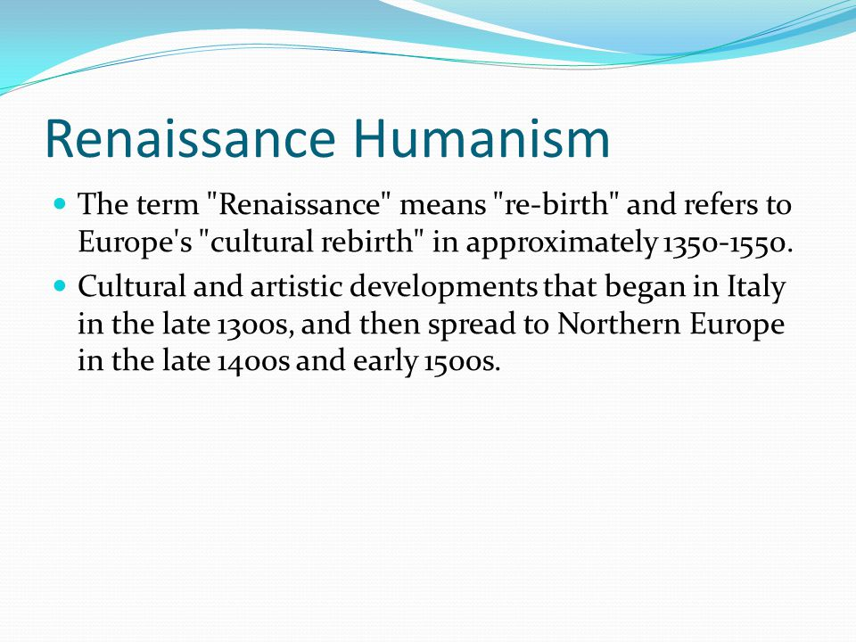 Renaissance Humanism The term Renaissance means re-birth and refers to Europe s cultural rebirth in approximately 1350-1550.
