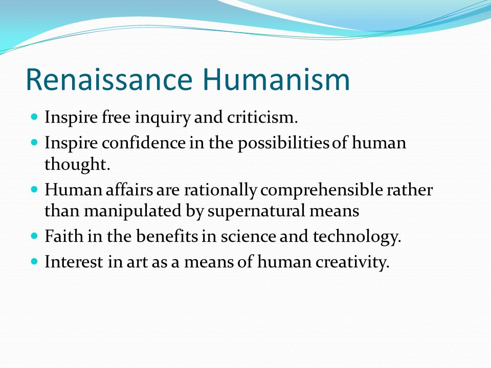 Renaissance Humanism Inspire free inquiry and criticism.