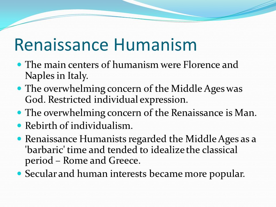 Renaissance Humanism The main centers of humanism were Florence and Naples in Italy.