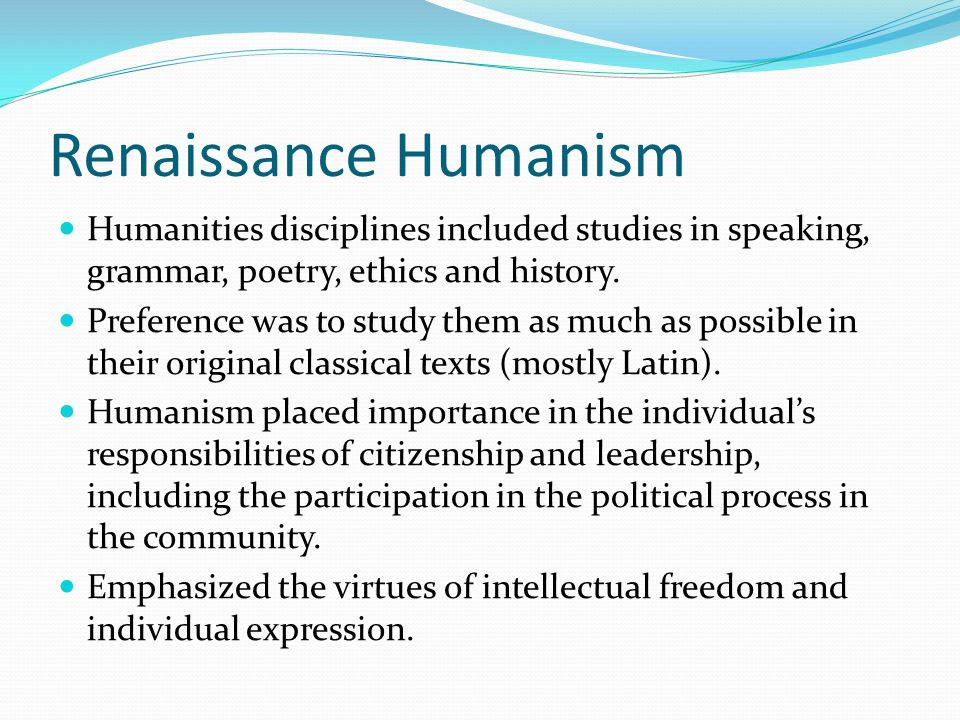 Renaissance Humanism Humanities disciplines included studies in speaking, grammar, poetry, ethics and history.