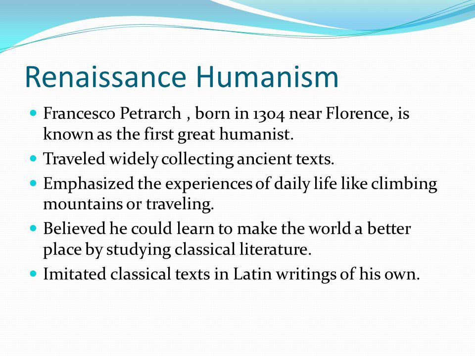 Renaissance Humanism Francesco Petrarch , born in 1304 near Florence, is known as the first great humanist.