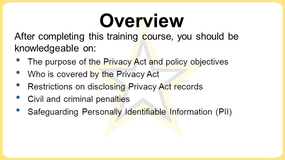 Overview After completing this training course, you should be knowledgeable on: The purpose of the Privacy Act and policy objectives.