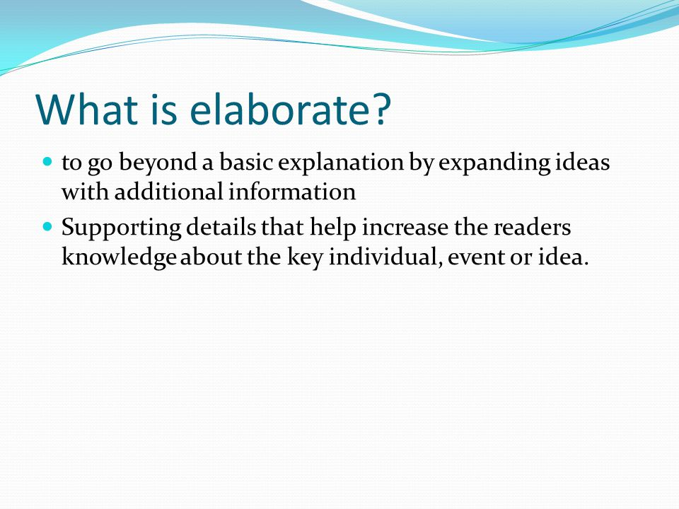 What is elaborate to go beyond a basic explanation by expanding ideas with additional information.