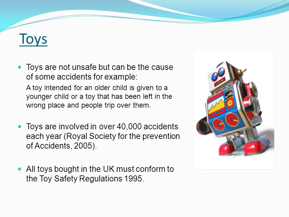 Toys Toys are not unsafe but can be the cause of some accidents for example: