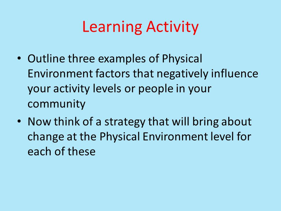 Learning Activity Outline three examples of Physical Environment factors that negatively influence your activity levels or people in your community.