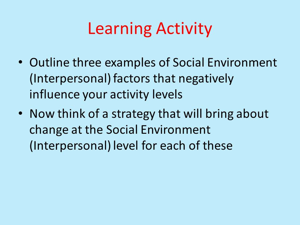 Learning Activity Outline three examples of Social Environment (Interpersonal) factors that negatively influence your activity levels.