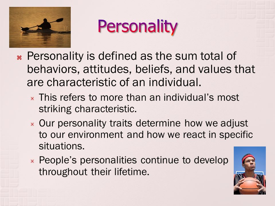 Personality Personality is defined as the sum total of behaviors, attitudes, beliefs, and values that are characteristic of an individual.