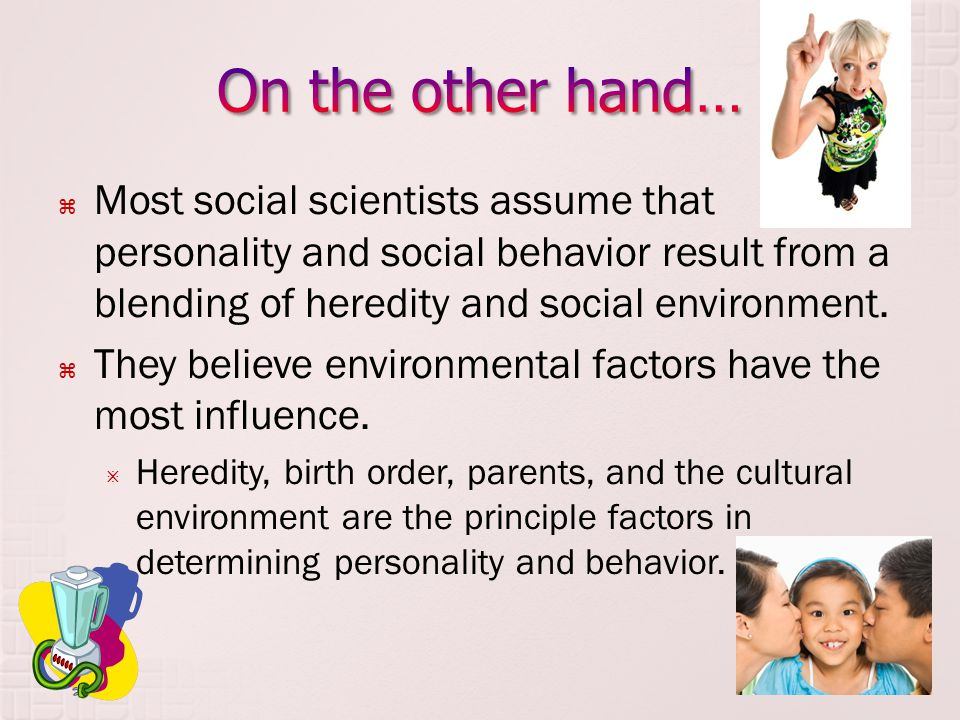 On the other hand… Most social scientists assume that personality and social behavior result from a blending of heredity and social environment.
