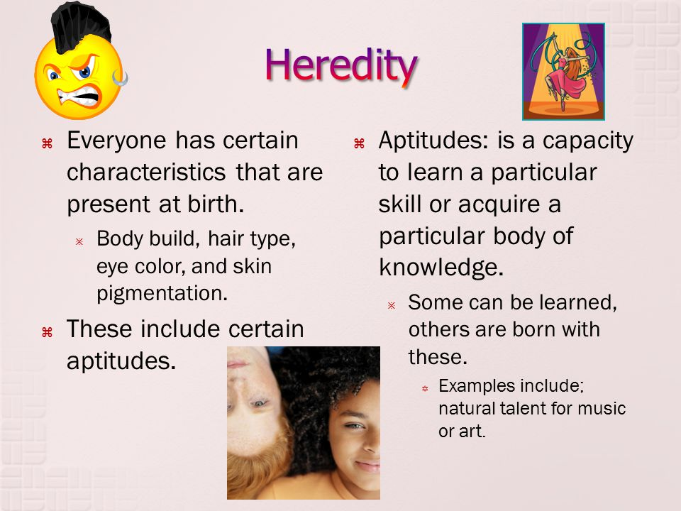 Heredity Everyone has certain characteristics that are present at birth. Body build, hair type, eye color, and skin pigmentation.