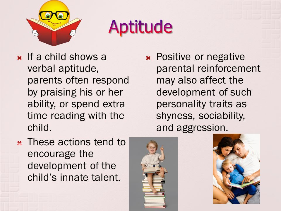 Aptitude If a child shows a verbal aptitude, parents often respond by praising his or her ability, or spend extra time reading with the child.