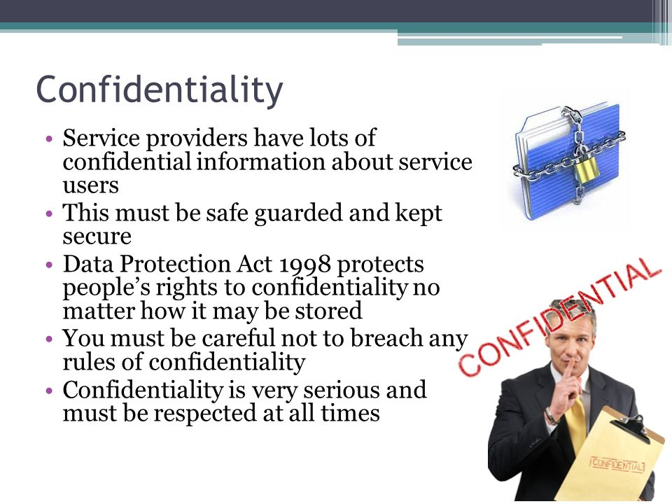 Confidentiality Service providers have lots of confidential information about service users. This must be safe guarded and kept secure.