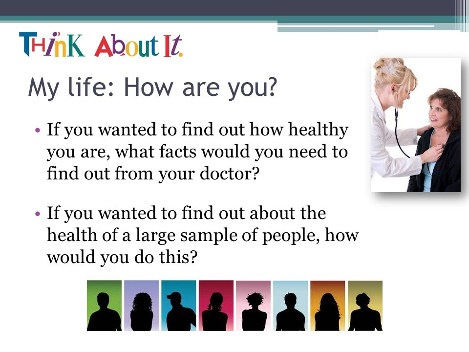 My life: How are you If you wanted to find out how healthy you are, what facts would you need to find out from your doctor