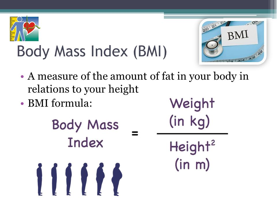 Body Mass Index (BMI) A measure of the amount of fat in your body in relations to your height. BMI formula: