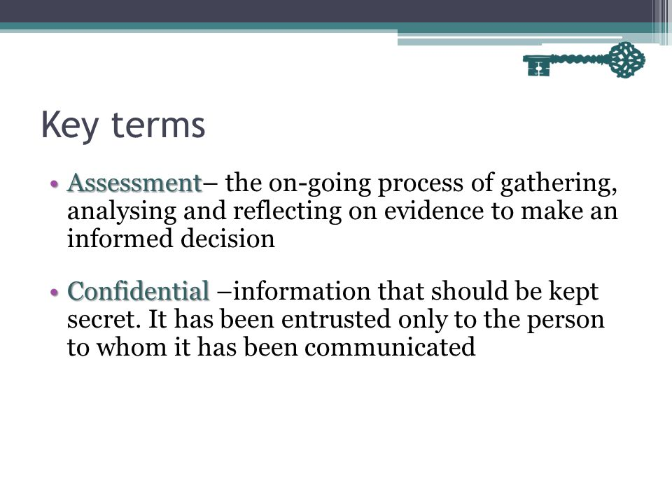 Key terms Assessment– the on-going process of gathering, analysing and reflecting on evidence to make an informed decision.