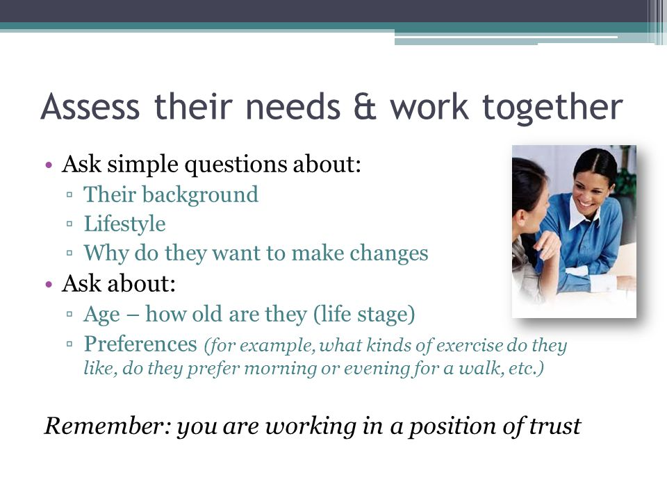 Assess their needs & work together