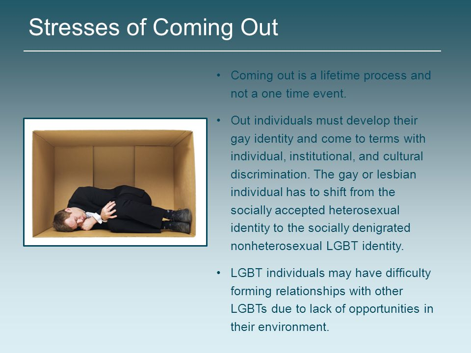 Stresses of Coming Out Coming out is a lifetime process and not a one time event.