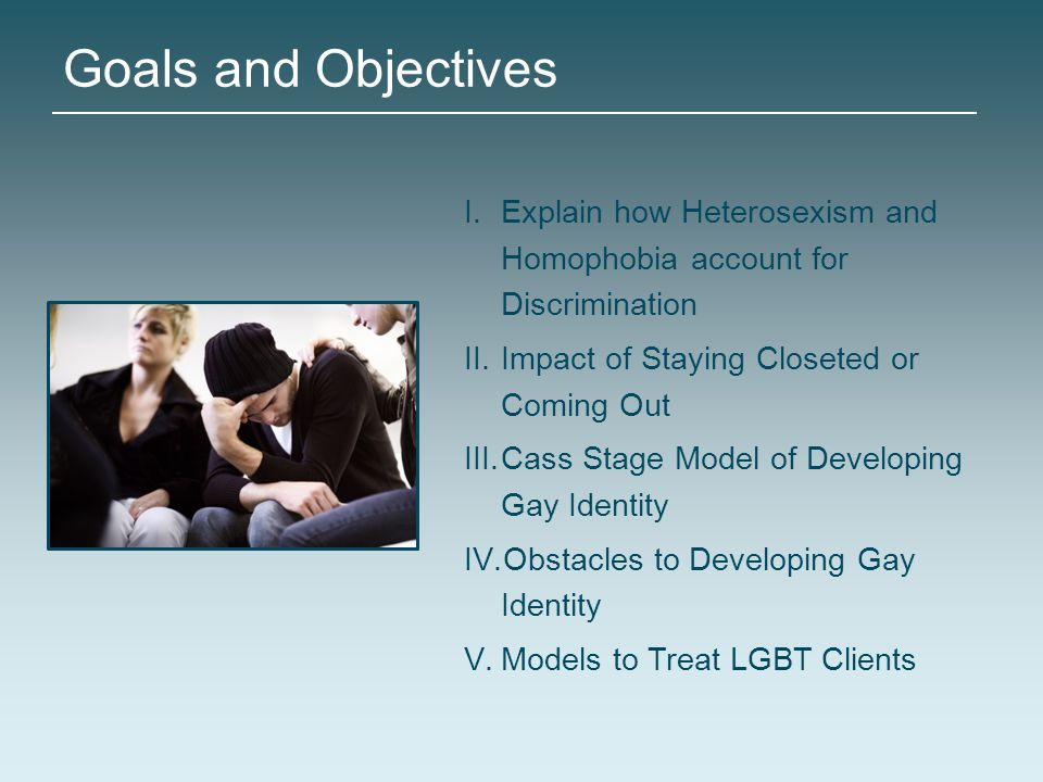 Goals and Objectives Explain how Heterosexism and Homophobia account for Discrimination. Impact of Staying Closeted or Coming Out.