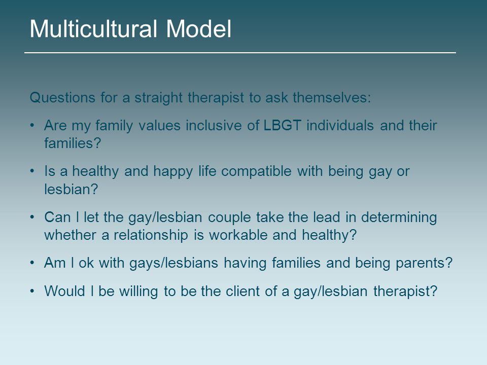 Multicultural Model Questions for a straight therapist to ask themselves: Are my family values inclusive of LBGT individuals and their families