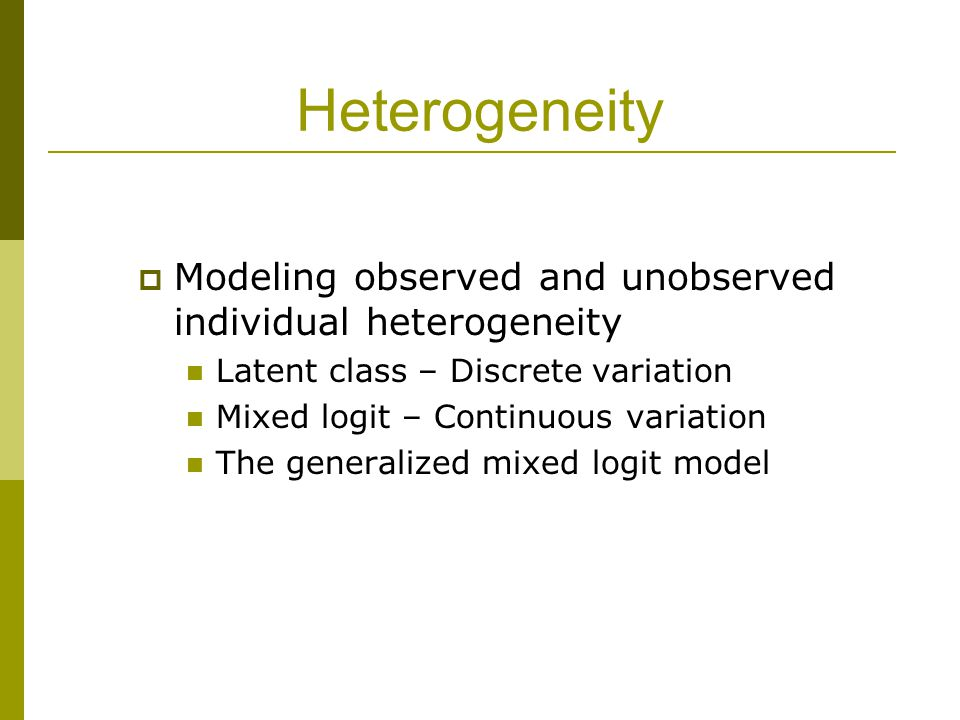 Heterogeneity Modeling observed and unobserved individual heterogeneity. Latent class – Discrete variation.