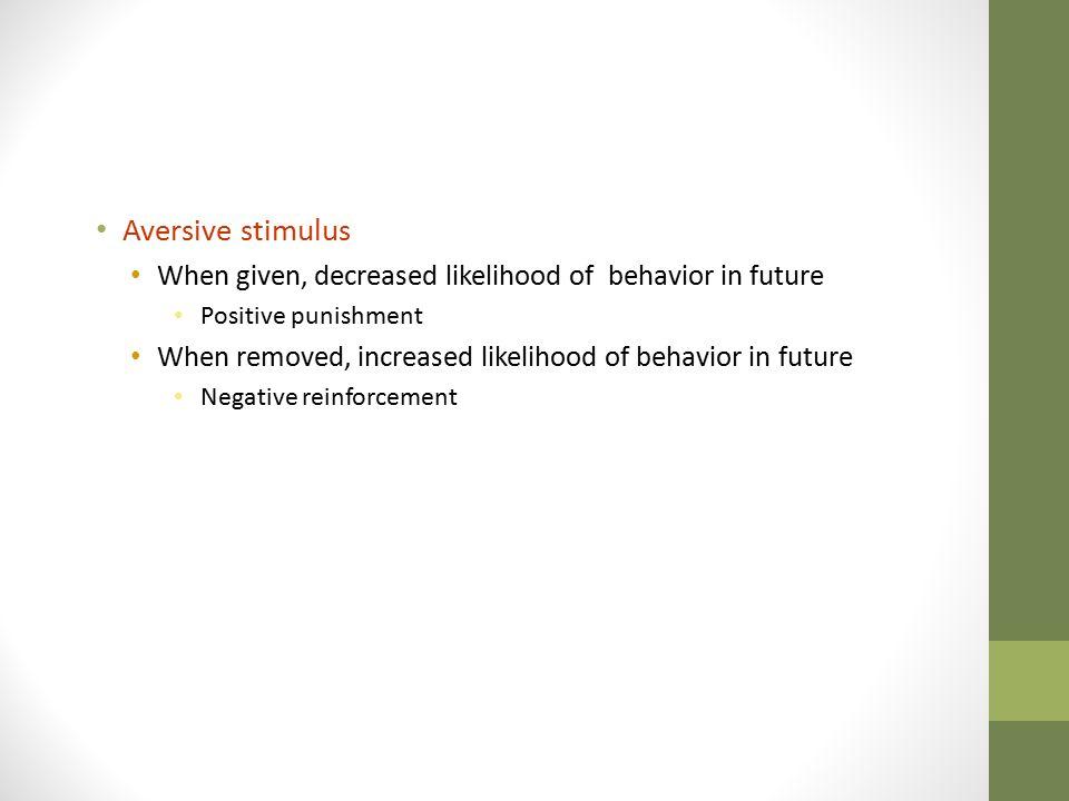 Aversive stimulus When given, decreased likelihood of behavior in future. Positive punishment.