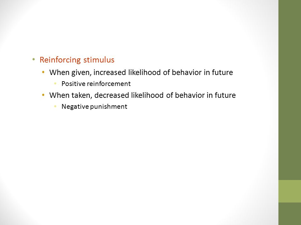 Reinforcing stimulus When given, increased likelihood of behavior in future. Positive reinforcement.