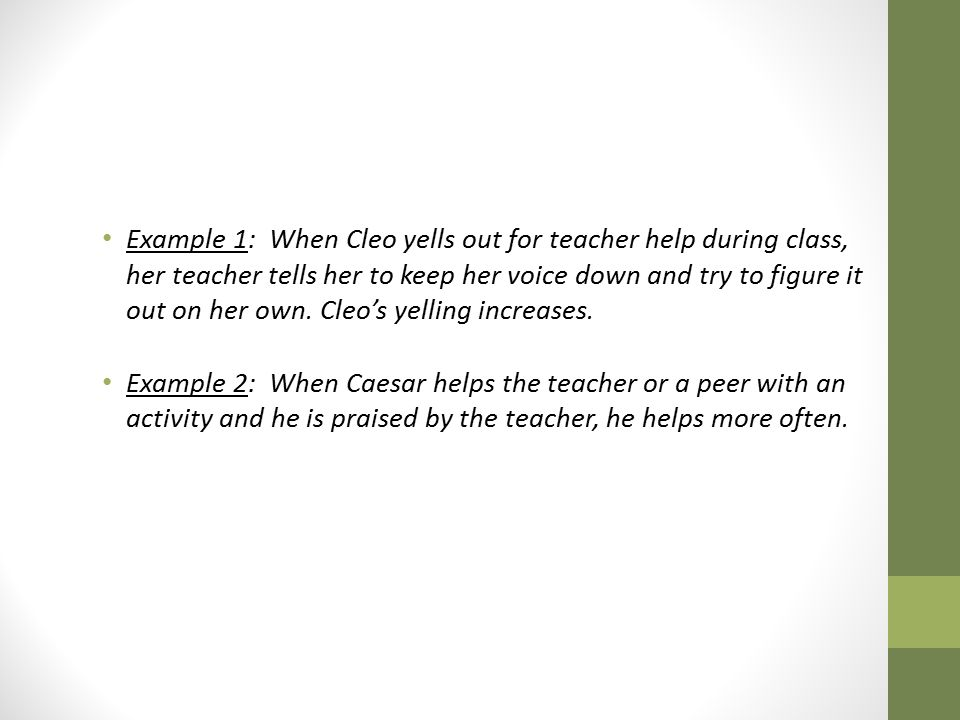 Example 1: When Cleo yells out for teacher help during class, her teacher tells her to keep her voice down and try to figure it out on her own. Cleo's yelling increases.