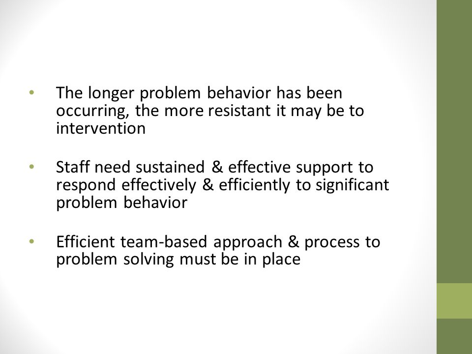 The longer problem behavior has been occurring, the more resistant it may be to intervention