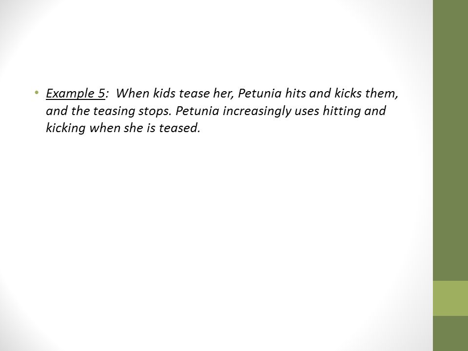 Example 5: When kids tease her, Petunia hits and kicks them, and the teasing stops.