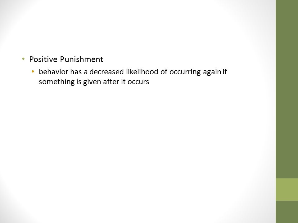 Positive Punishment behavior has a decreased likelihood of occurring again if something is given after it occurs.