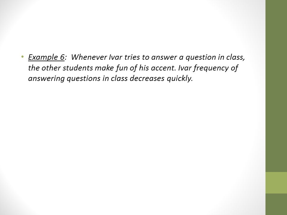 Example 6: Whenever Ivar tries to answer a question in class, the other students make fun of his accent.