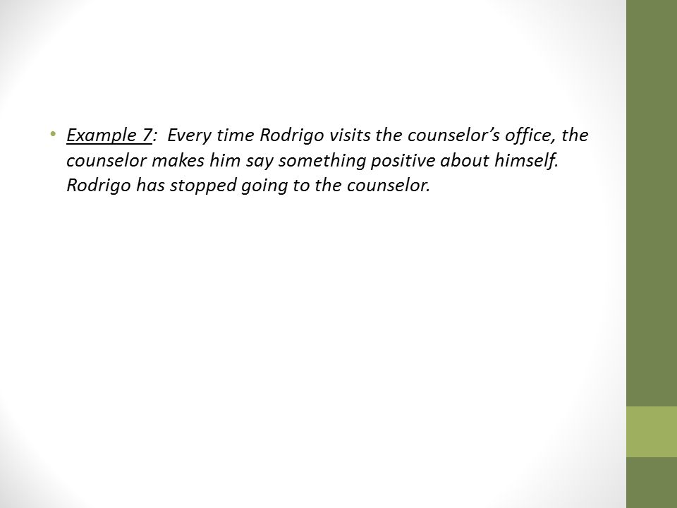 Example 7: Every time Rodrigo visits the counselor's office, the counselor makes him say something positive about himself.