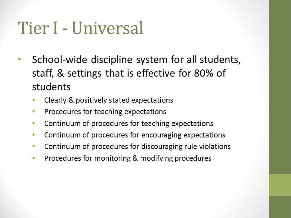 Tier I - Universal School-wide discipline system for all students, staff, & settings that is effective for 80% of students.
