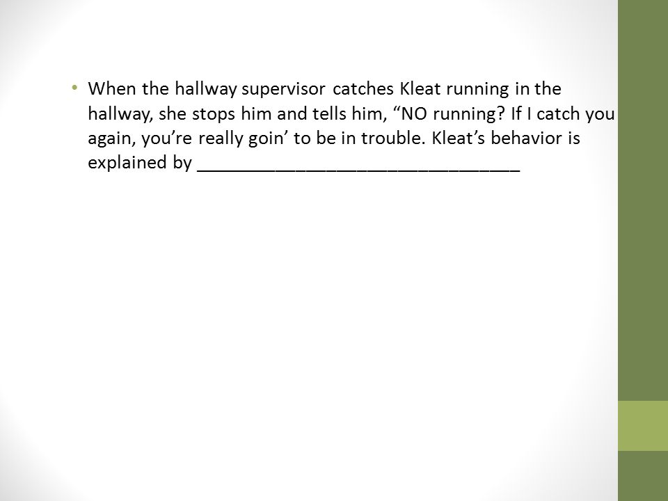 When the hallway supervisor catches Kleat running in the hallway, she stops him and tells him, NO running.