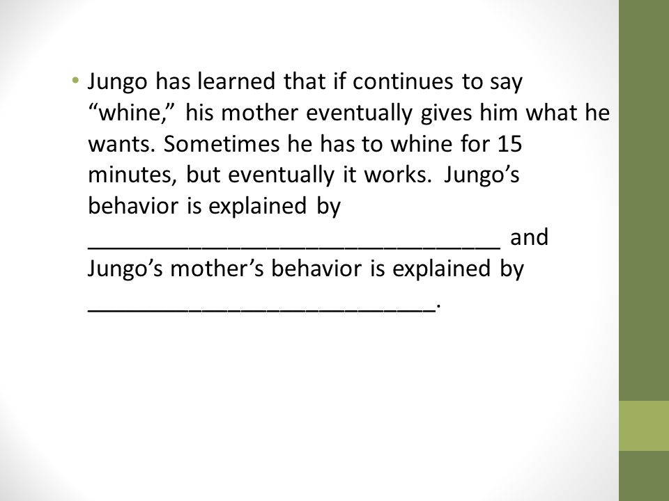 Jungo has learned that if continues to say whine, his mother eventually gives him what he wants.
