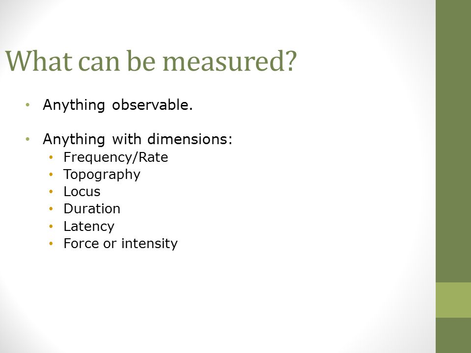 What can be measured Anything observable. Anything with dimensions: