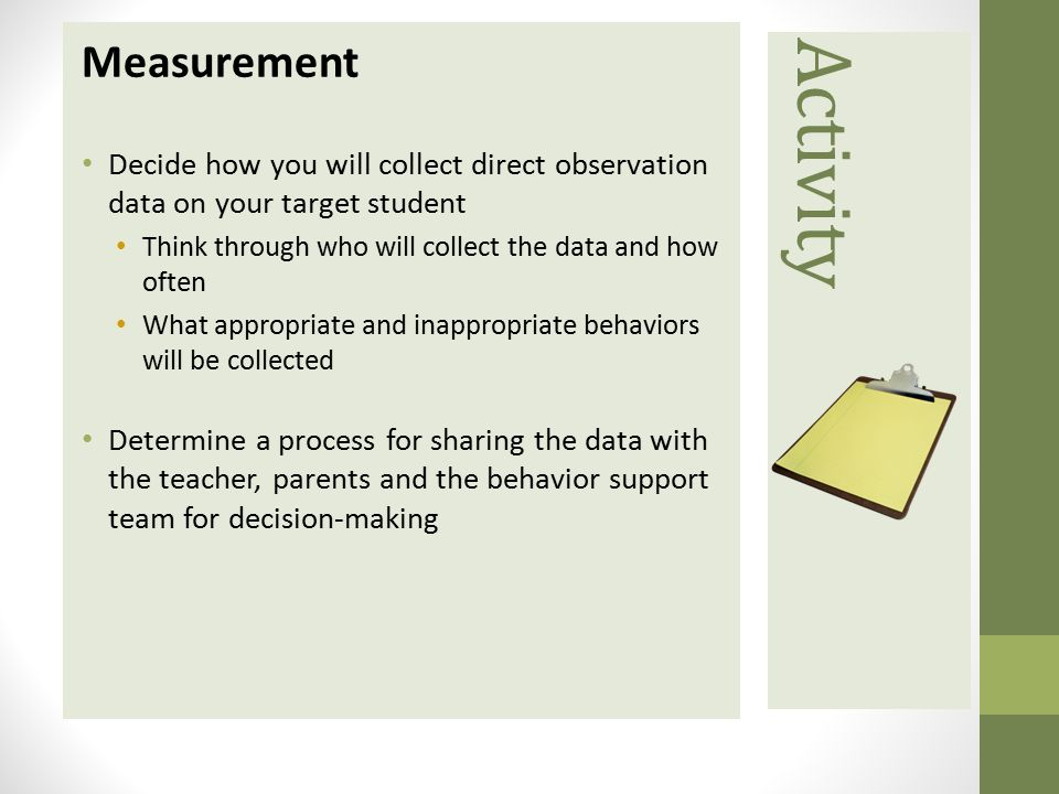 Measurement Decide how you will collect direct observation data on your target student. Think through who will collect the data and how often.