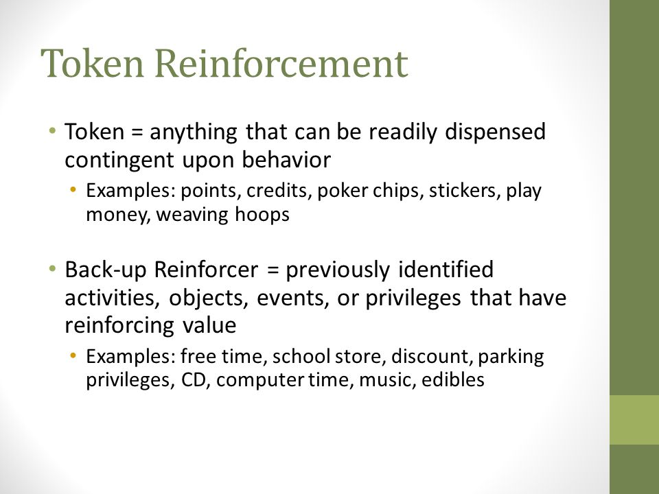 Token Reinforcement Token = anything that can be readily dispensed contingent upon behavior.