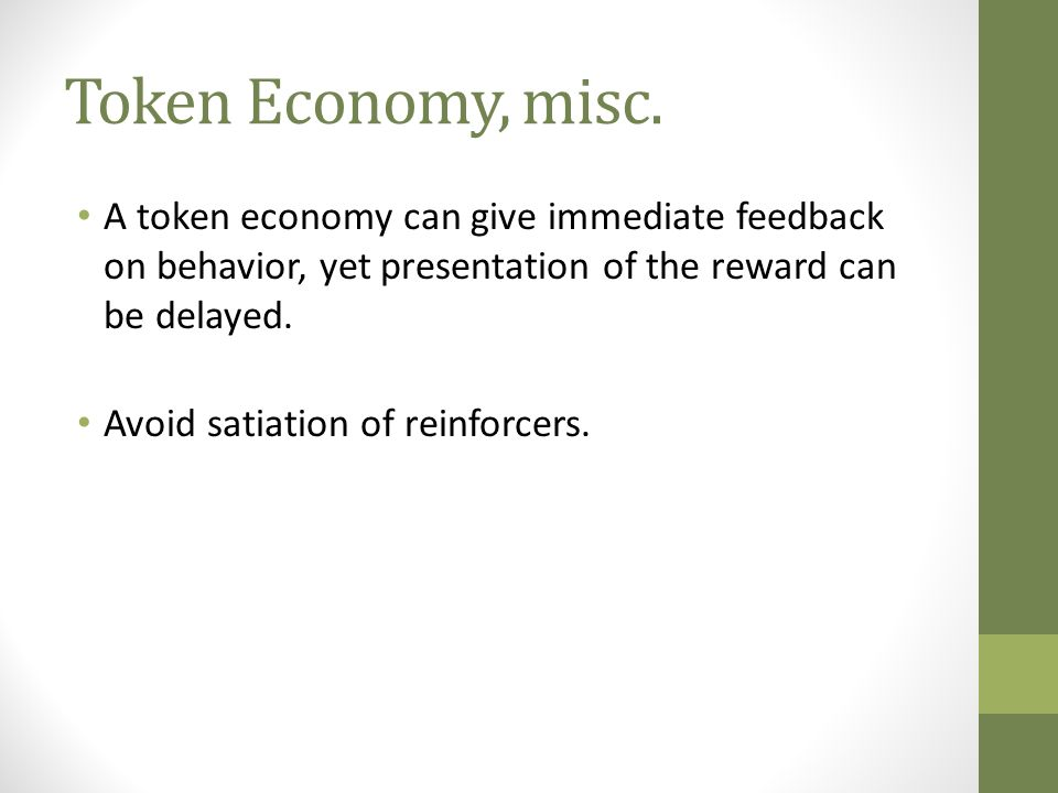 Token Economy, misc. A token economy can give immediate feedback on behavior, yet presentation of the reward can be delayed.