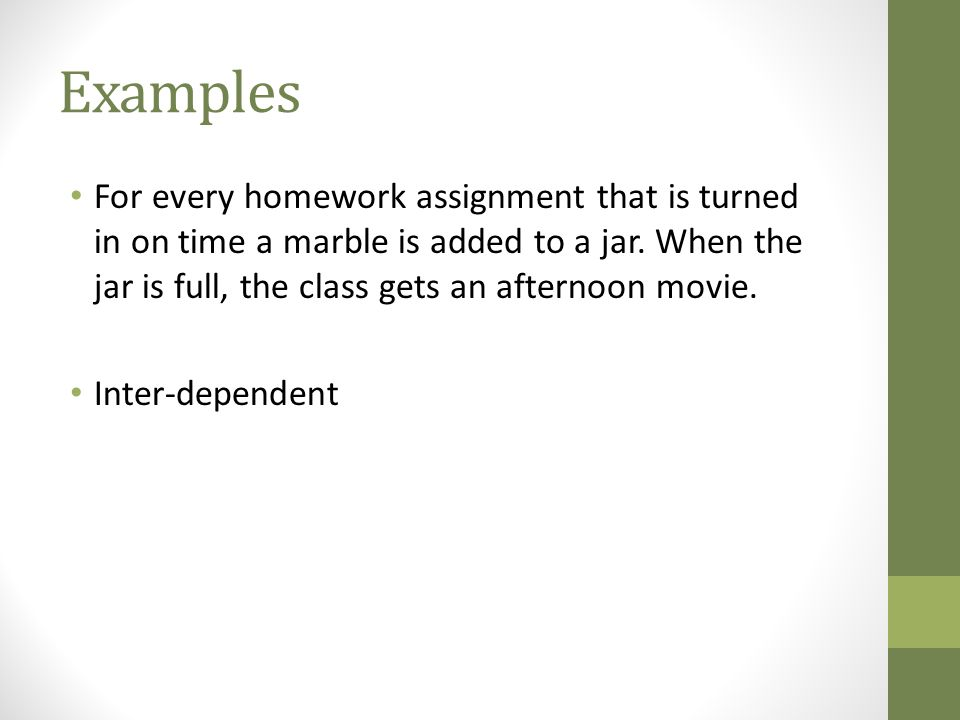 Examples For every homework assignment that is turned in on time a marble is added to a jar. When the jar is full, the class gets an afternoon movie.
