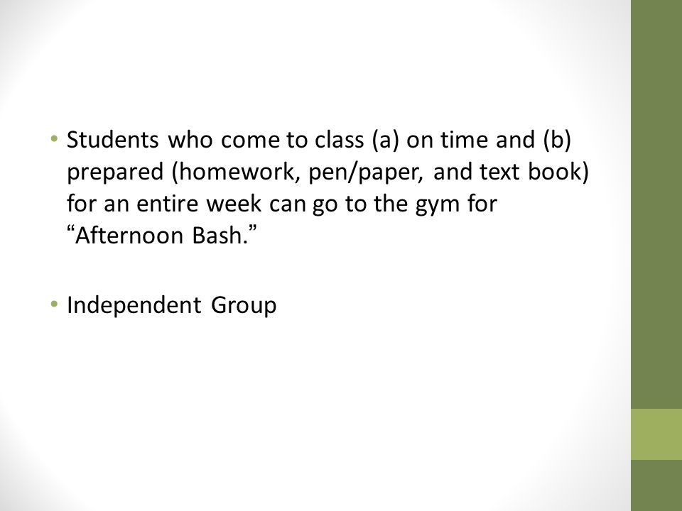 Students who come to class (a) on time and (b) prepared (homework, pen/paper, and text book) for an entire week can go to the gym for Afternoon Bash.
