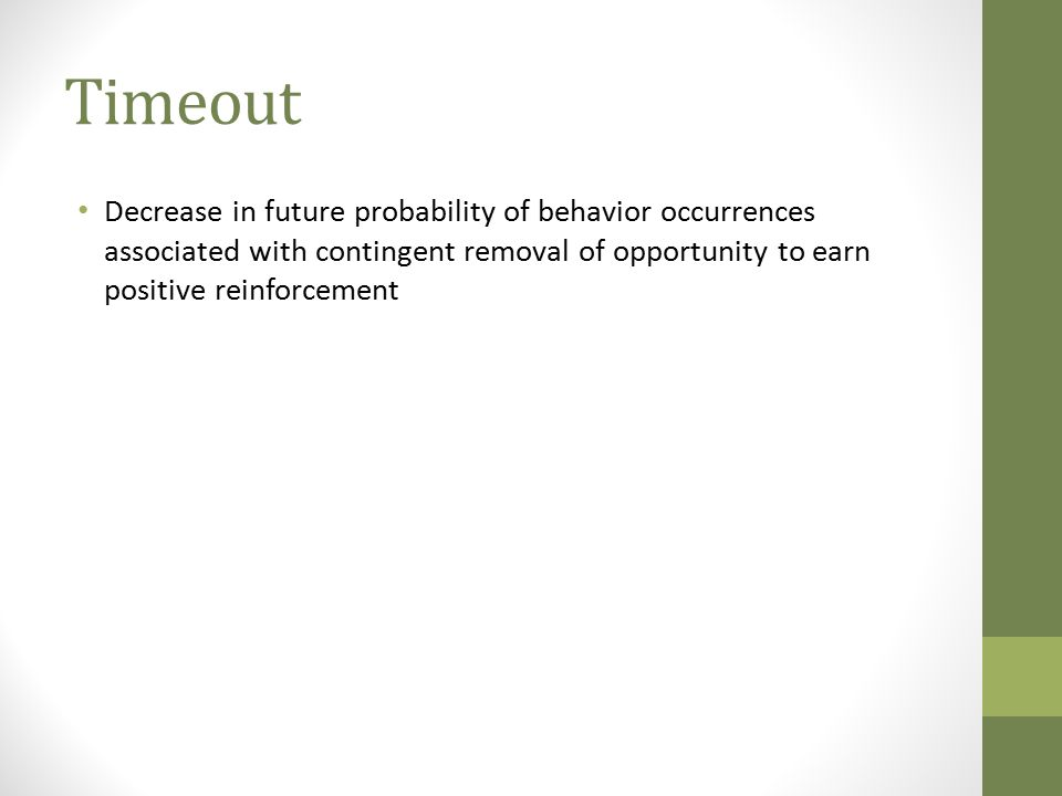 Timeout Decrease in future probability of behavior occurrences associated with contingent removal of opportunity to earn positive reinforcement.