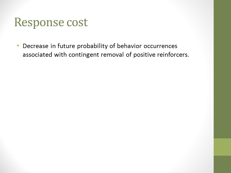 Response cost Decrease in future probability of behavior occurrences associated with contingent removal of positive reinforcers.