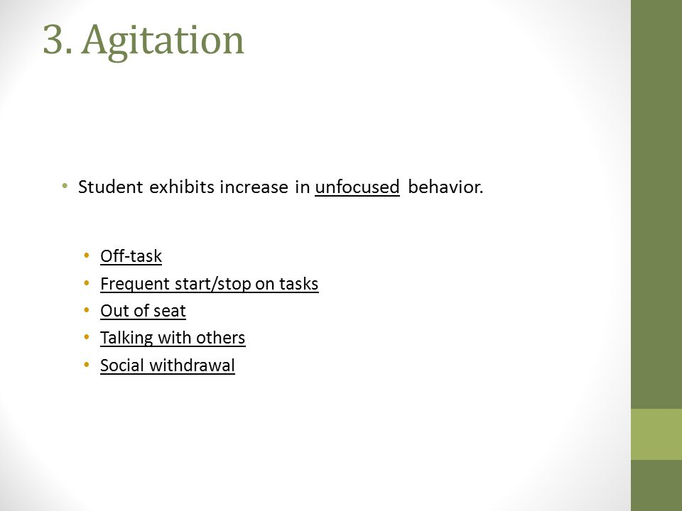 3. Agitation Student exhibits increase in unfocused behavior. Off-task