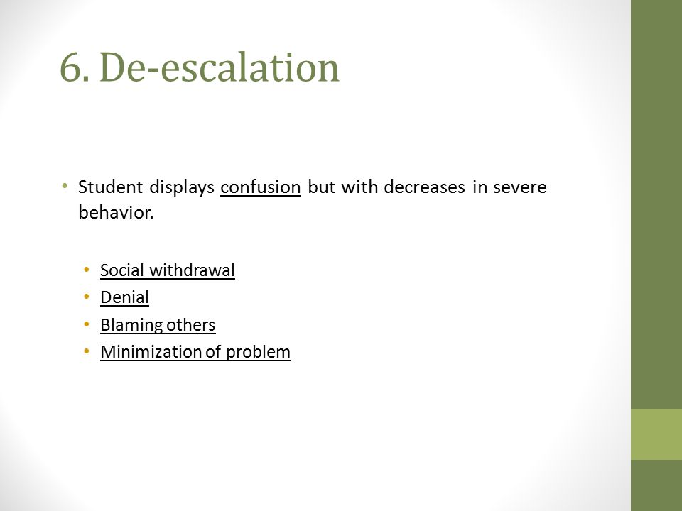 6. De-escalation Student displays confusion but with decreases in severe behavior. Social withdrawal.