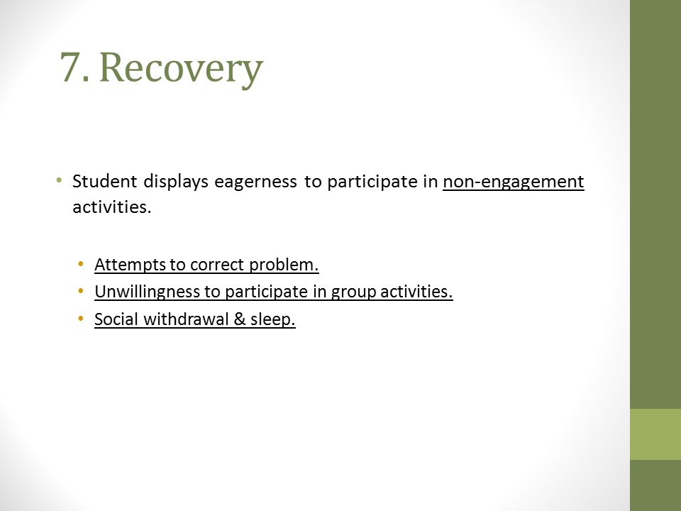 7. Recovery Student displays eagerness to participate in non-engagement activities. Attempts to correct problem.