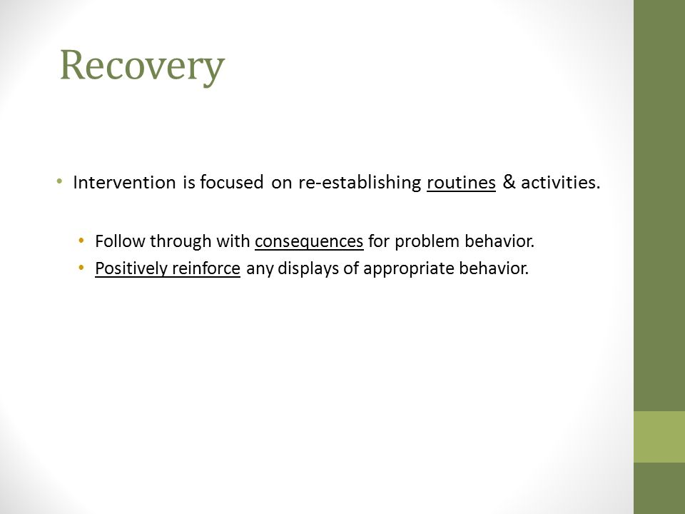 Recovery Intervention is focused on re-establishing routines & activities. Follow through with consequences for problem behavior.