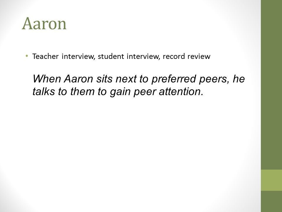 Aaron Teacher interview, student interview, record review When Aaron sits next to preferred peers, he talks to them to gain peer attention.