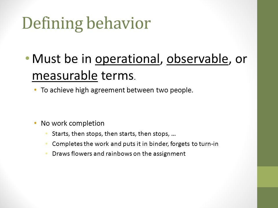 Defining behavior Must be in operational, observable, or measurable terms. To achieve high agreement between two people.