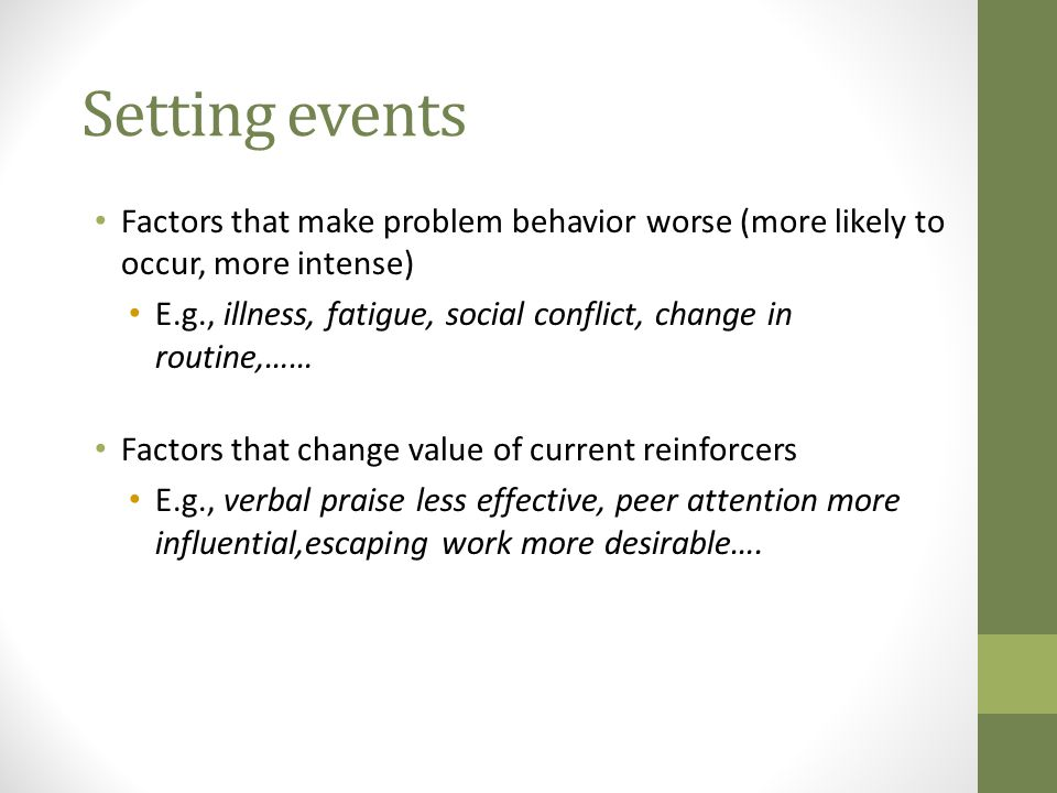 Setting events Factors that make problem behavior worse (more likely to occur, more intense)